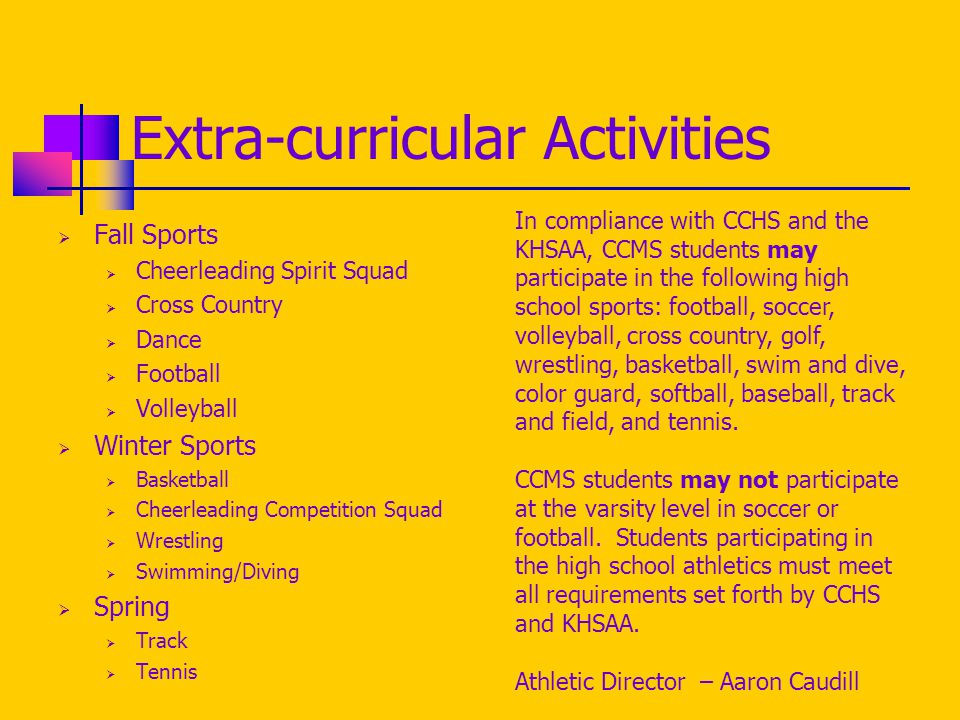 Extra-curricular Activities  Fall Sports  Cheerleading Spirit Squad  Cross Country  Dance  Football  Volleyball  Winter Sports  Basketball  Cheerleading Competition Squad  Wrestling  Swimming/Diving  Spring  Track  Tennis In compliance with CCHS and the KHSAA, CCMS students may participate in the following high school sports: football, soccer, volleyball, cross country, golf, wrestling, basketball, swim and dive, color guard, softball, baseball, track and field, and tennis.