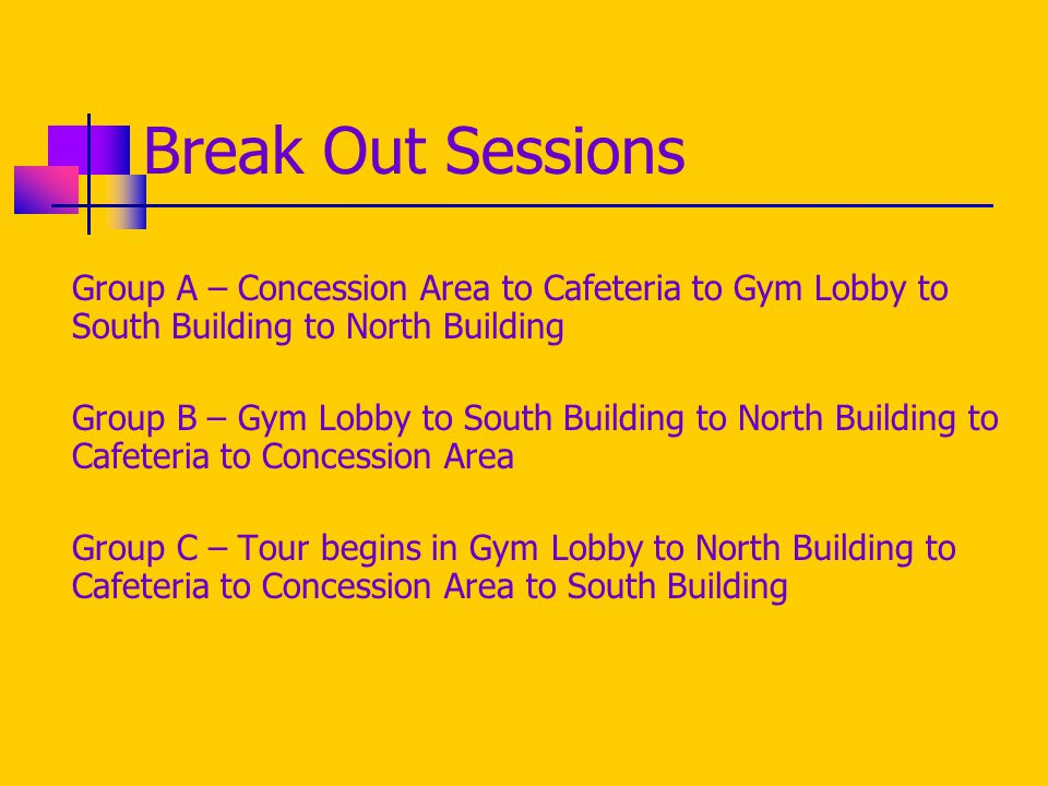 Break Out Sessions Group A – Concession Area to Cafeteria to Gym Lobby to South Building to North Building Group B – Gym Lobby to South Building to North Building to Cafeteria to Concession Area Group C – Tour begins in Gym Lobby to North Building to Cafeteria to Concession Area to South Building