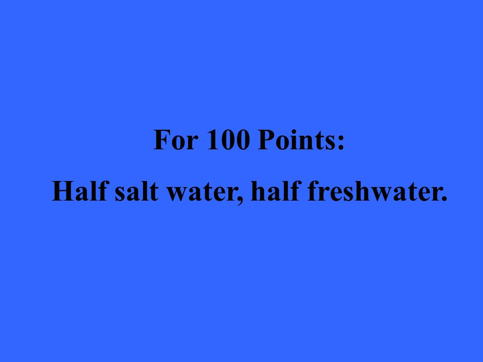 For 100 Points: Half salt water, half freshwater.