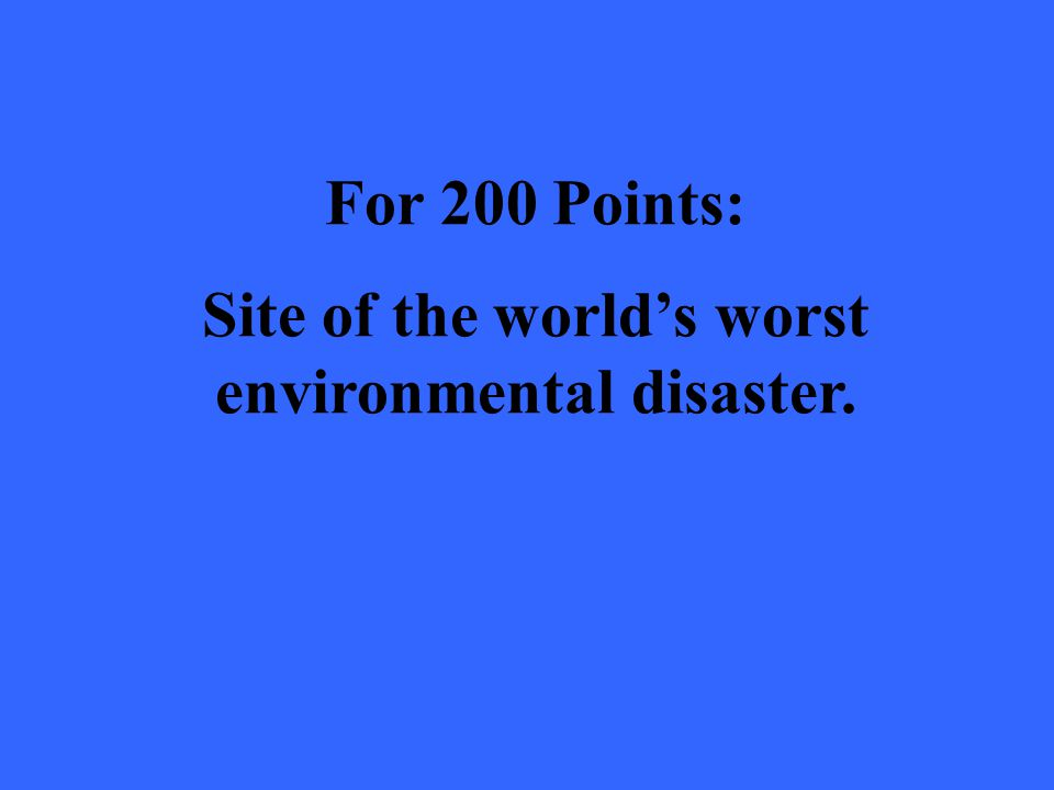 For 200 Points: Site of the world's worst environmental disaster.