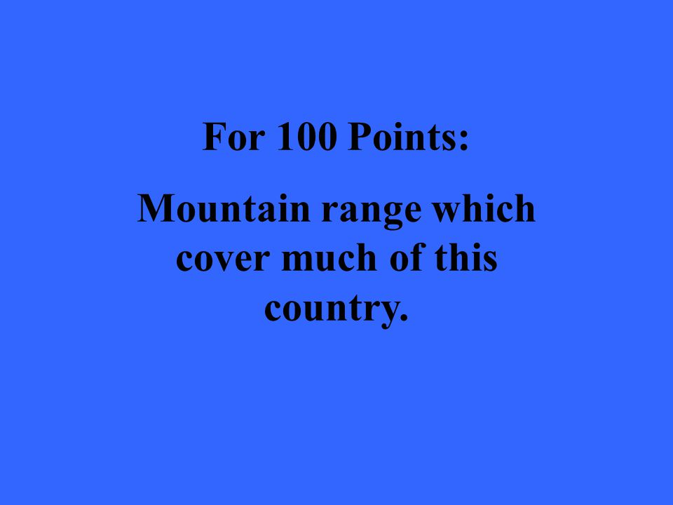 For 100 Points: Mountain range which cover much of this country.