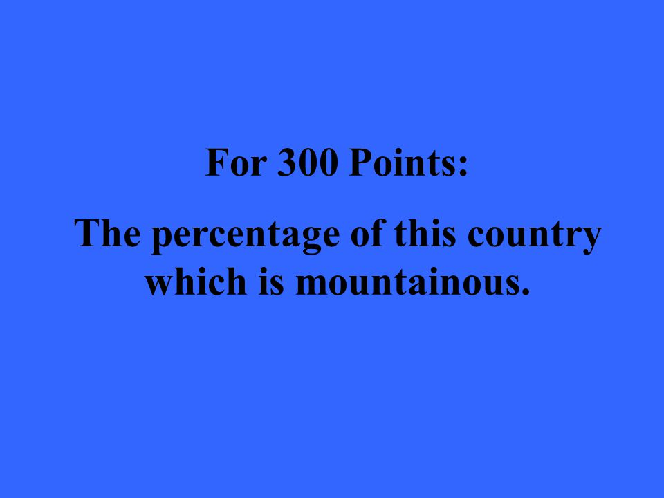 For 300 Points: The percentage of this country which is mountainous.