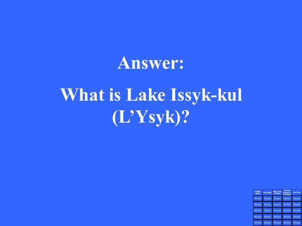 Answer: What is Lake Issyk-kul (L'Ysyk)?