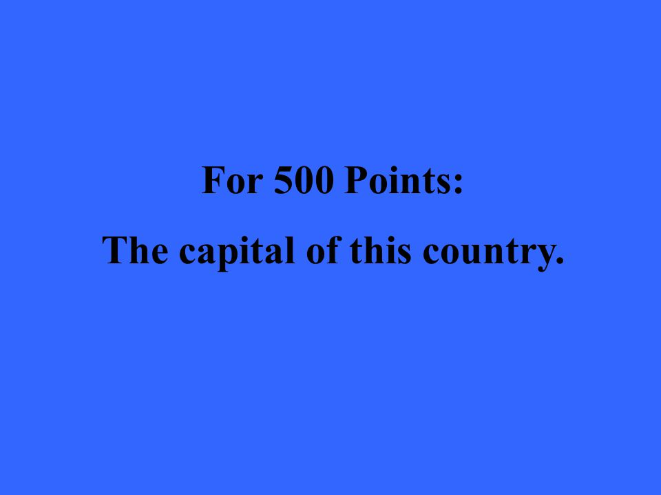 For 500 Points: The capital of this country.