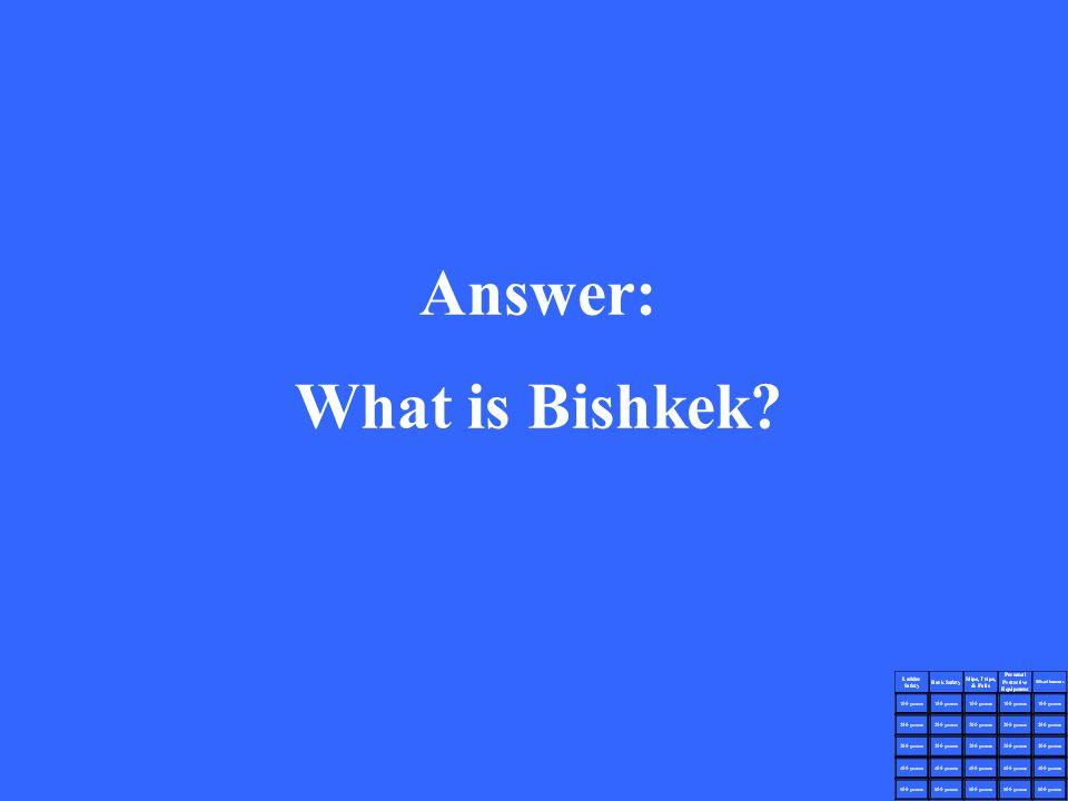 Answer: What is Bishkek?