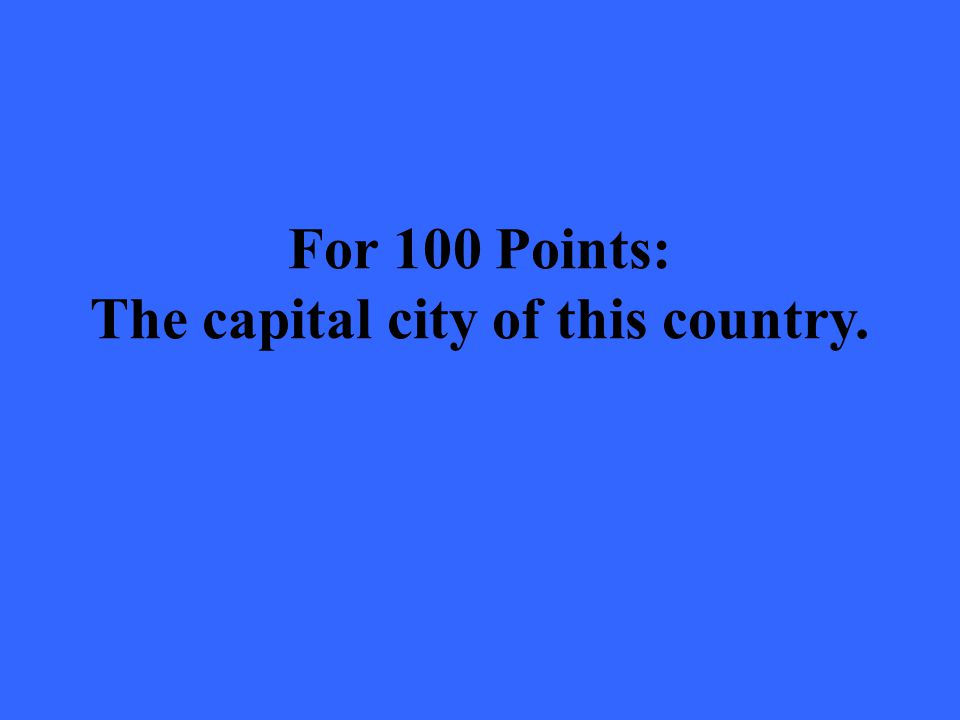 For 100 Points: The capital city of this country.