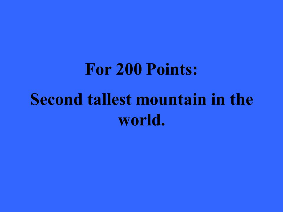 For 200 Points: Second tallest mountain in the world.