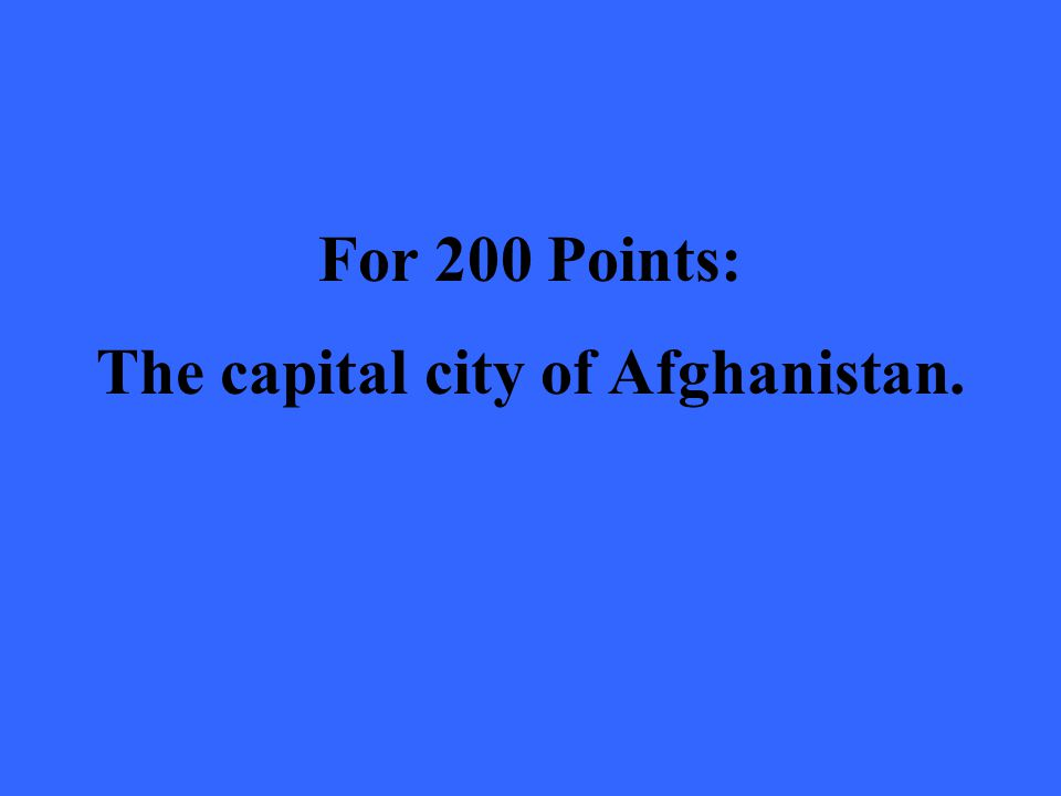 For 200 Points: The capital city of Afghanistan.