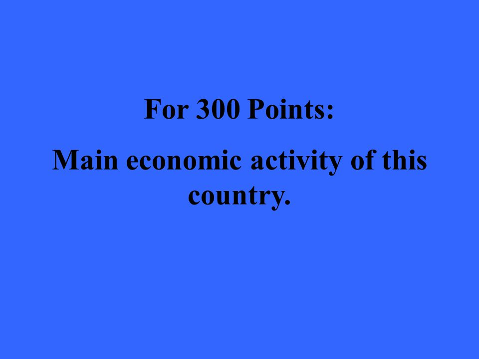 For 300 Points: Main economic activity of this country.
