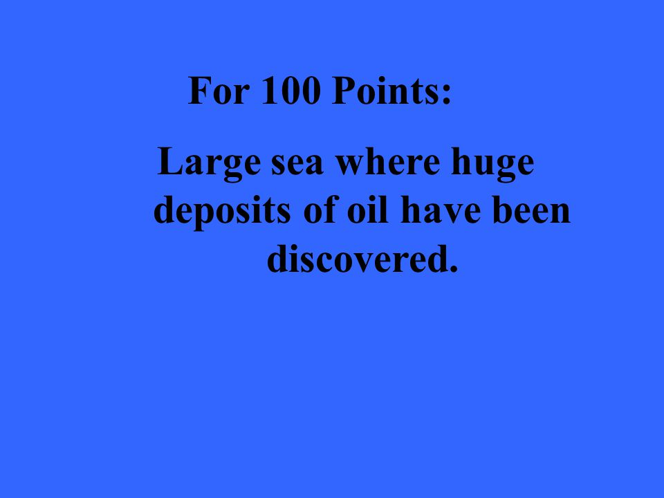 For 100 Points: Large sea where huge deposits of oil have been discovered.