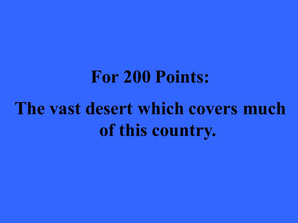 For 200 Points: The vast desert which covers much of this country.