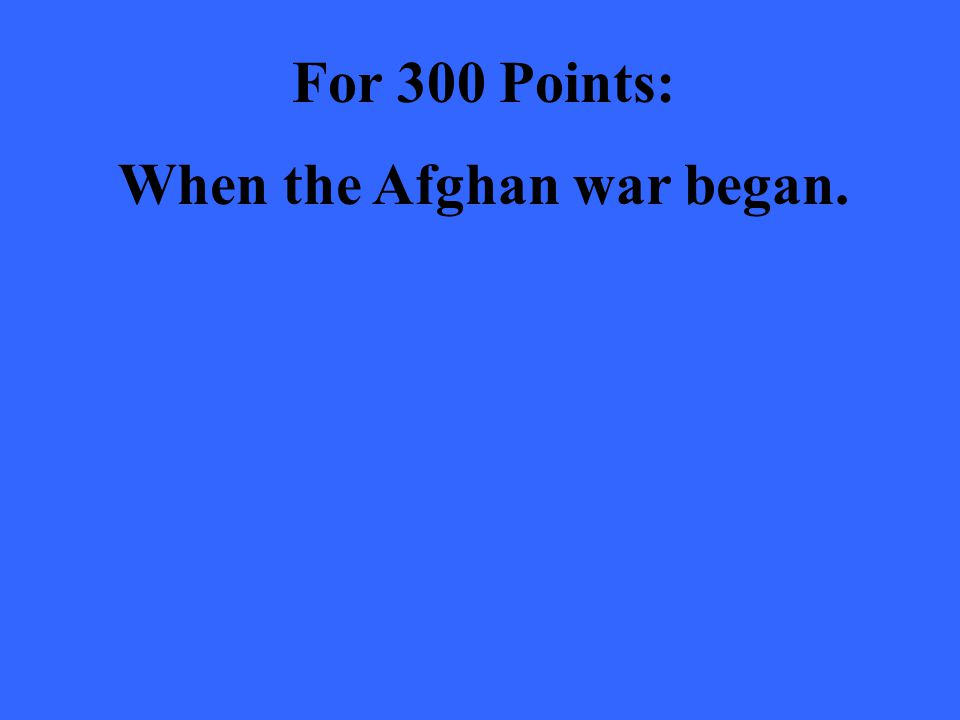 For 300 Points: When the Afghan war began.