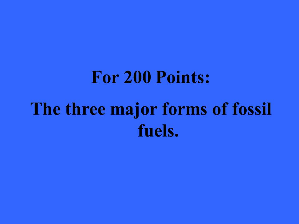 For 200 Points: The three major forms of fossil fuels.