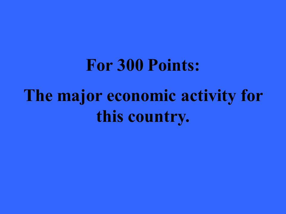 For 300 Points: The major economic activity for this country.