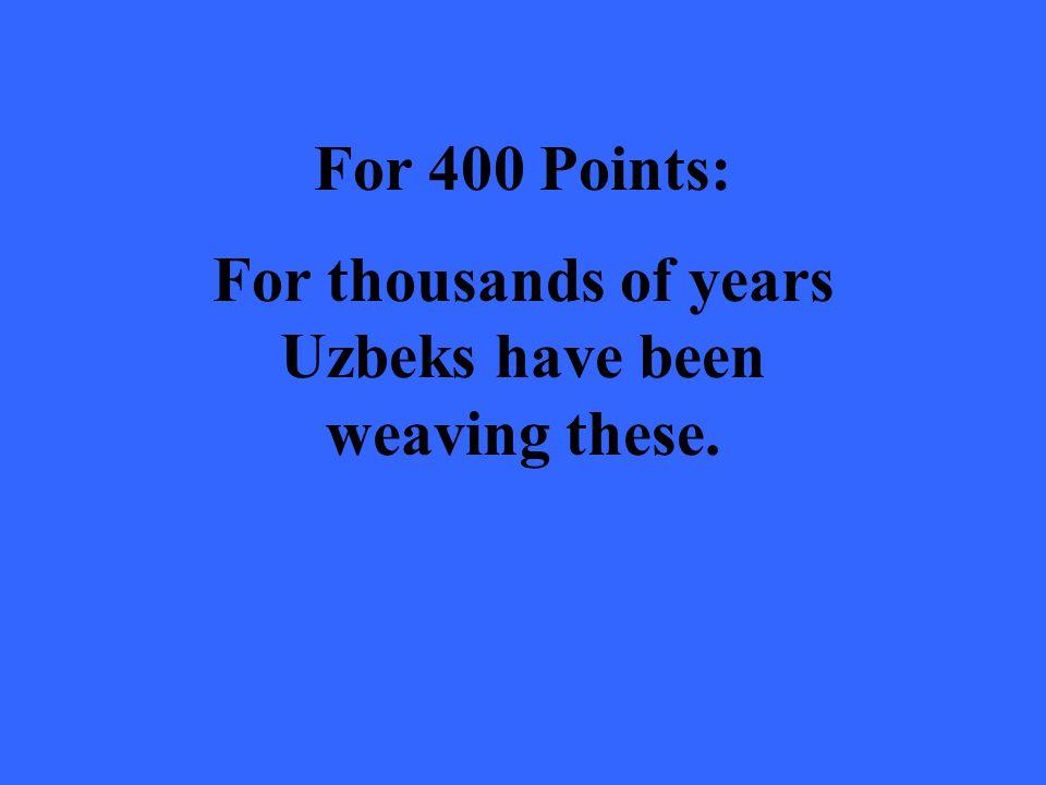 For 400 Points: For thousands of years Uzbeks have been weaving these.