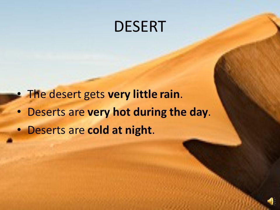 DESERT The desert gets very little rain.Deserts are very hot during the day.