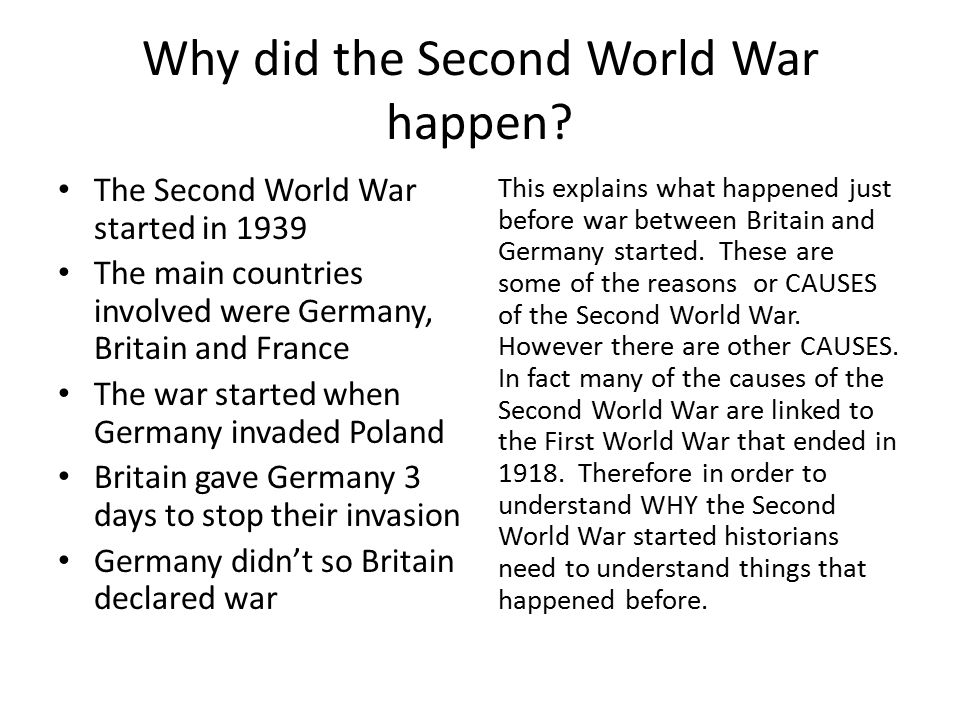 Why did the Second World War happen? The Second World War started in 1939 The main countries involved were Germany, Britain and France The war started
