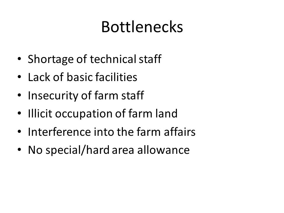 Bottlenecks Shortage of technical staff Lack of basic facilities Insecurity of farm staff Illicit occupation of farm land Interference into the farm affairs No special/hard area allowance