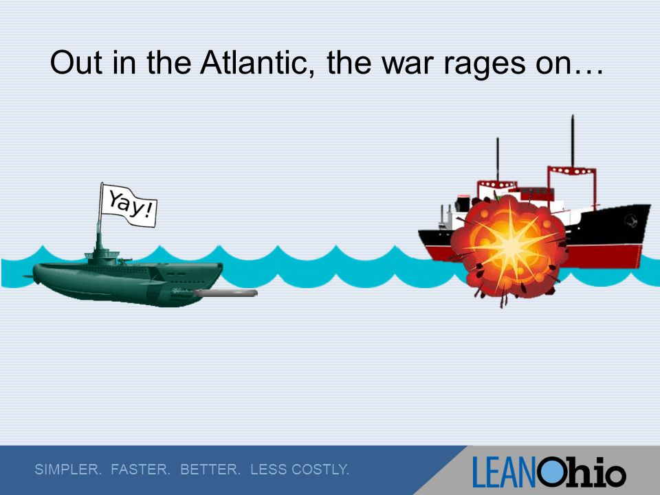 SIMPLER. FASTER. BETTER. LESS COSTLY. Out in the Atlantic, the war rages on…