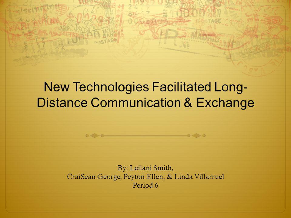 New Technologies Facilitated Long- Distance Communication & Exchange By: Leilani Smith, CraiSean George, Peyton Ellen, & Linda Villarruel Period 6