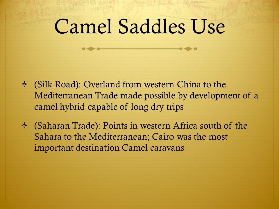 Camel Saddles Use  (Silk Road): Overland from western China to the Mediterranean Trade made possible by development of a camel hybrid capable of long