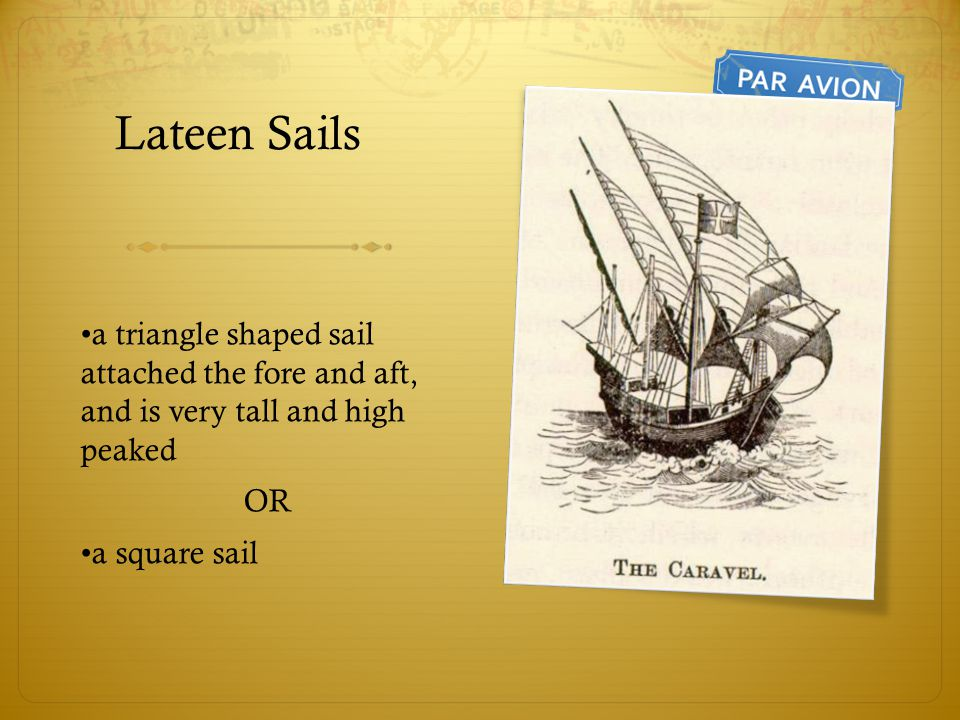 Lateen Sails a triangle shaped sail attached the fore and aft, and is very tall and high peaked OR a square sail