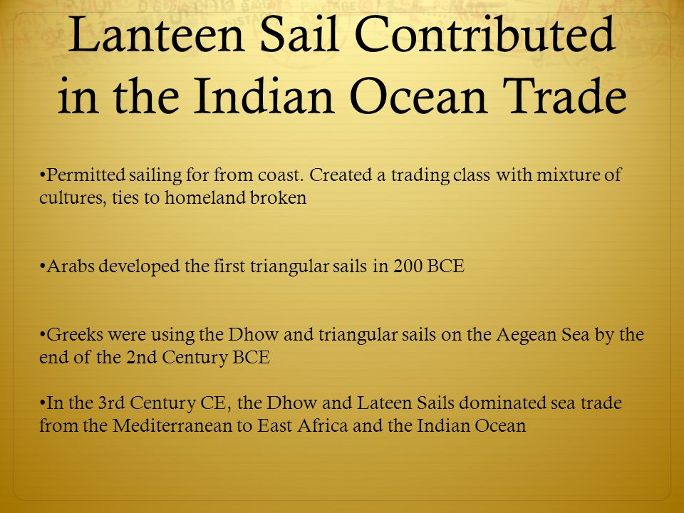 Lanteen Sail Contributed in the Indian Ocean Trade Permitted sailing for from coast. Created a trading class with mixture of cultures, ties to homelan