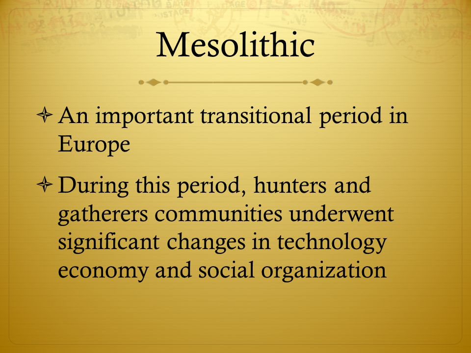 Mesolithic  An important transitional period in Europe  During this period, hunters and gatherers communities underwent significant changes in techn