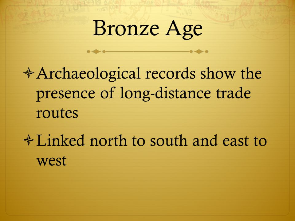 Bronze Age  Archaeological records show the presence of long-distance trade routes  Linked north to south and east to west