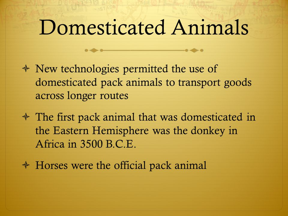 Domesticated Animals  New technologies permitted the use of domesticated pack animals to transport goods across longer routes  The first pack animal