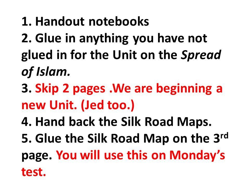 1.Handout notebooks 2. Glue in anything you have not glued in for the Unit on the Spread of Islam.
