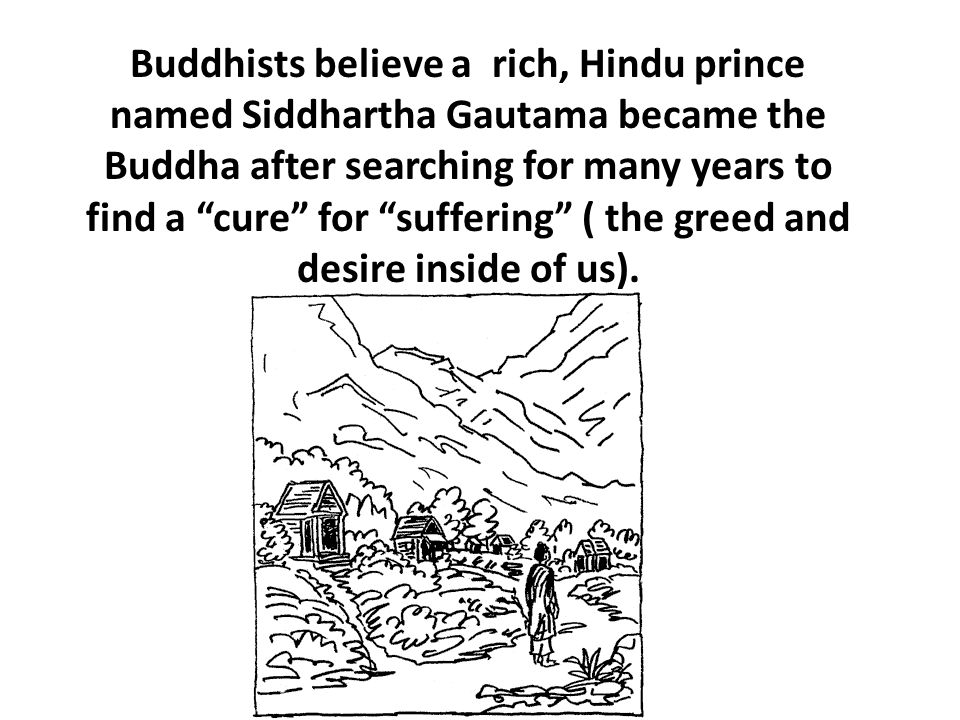 Buddhists believe a rich, Hindu prince named Siddhartha Gautama became the Buddha after searching for many years to find a cure for suffering ( the greed and desire inside of us).
