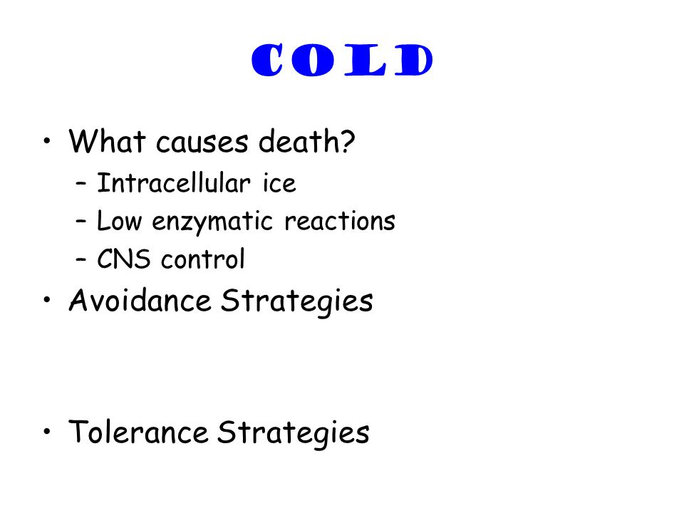 COLD What causes death? –Intracellular ice –Low enzymatic reactions –CNS control Avoidance Strategies Tolerance Strategies