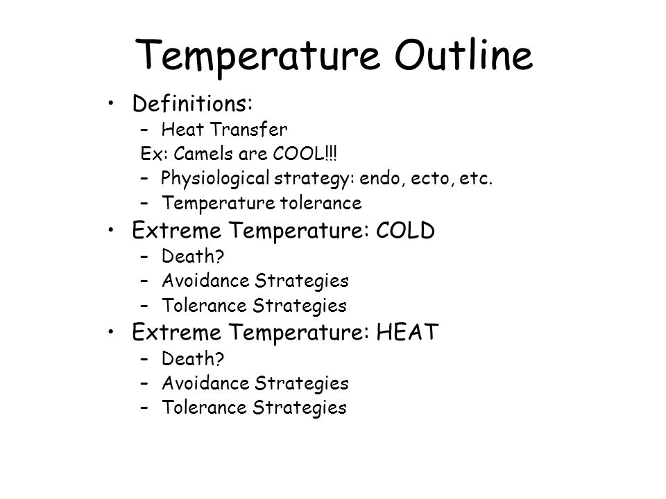 Temperature Outline Definitions: –Heat Transfer Ex: Camels are COOL!!! –Physiological strategy: endo, ecto, etc. –Temperature tolerance Extreme Temper