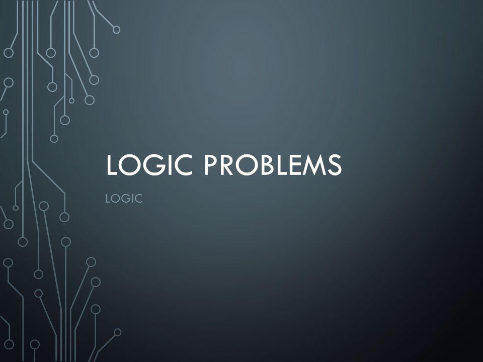 LOGIC PROBLEMS LOGIC
