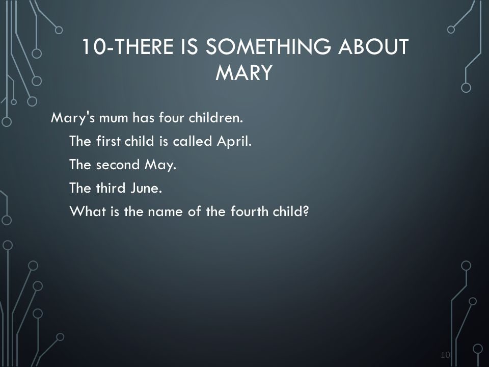 10 10-THERE IS SOMETHING ABOUT MARY Mary's mum has four children. The first child is called April. The second May. The third June. What is the name of
