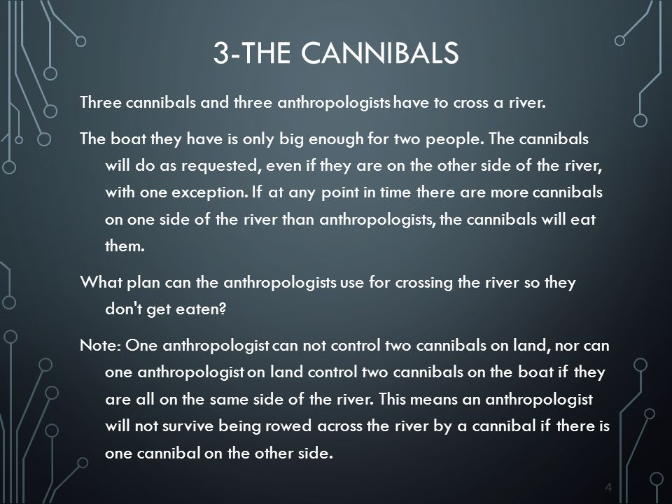 44 3-THE CANNIBALS Three cannibals and three anthropologists have to cross a river. The boat they have is only big enough for two people. The cannibal