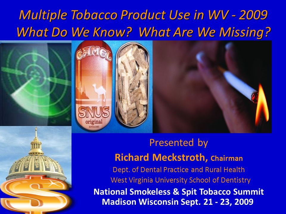 Multiple Tobacco Product Use in WV - 2009 What Do We Know? What Are We Missing? Presented by Richard Meckstroth, Chairman Dept. of Dental Practice and