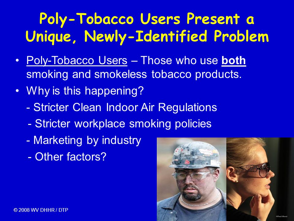 Poly-Tobacco Users Present a Unique, Newly-Identified Problem Poly-Tobacco Users – Those who use both smoking and smokeless tobacco products. Why is t