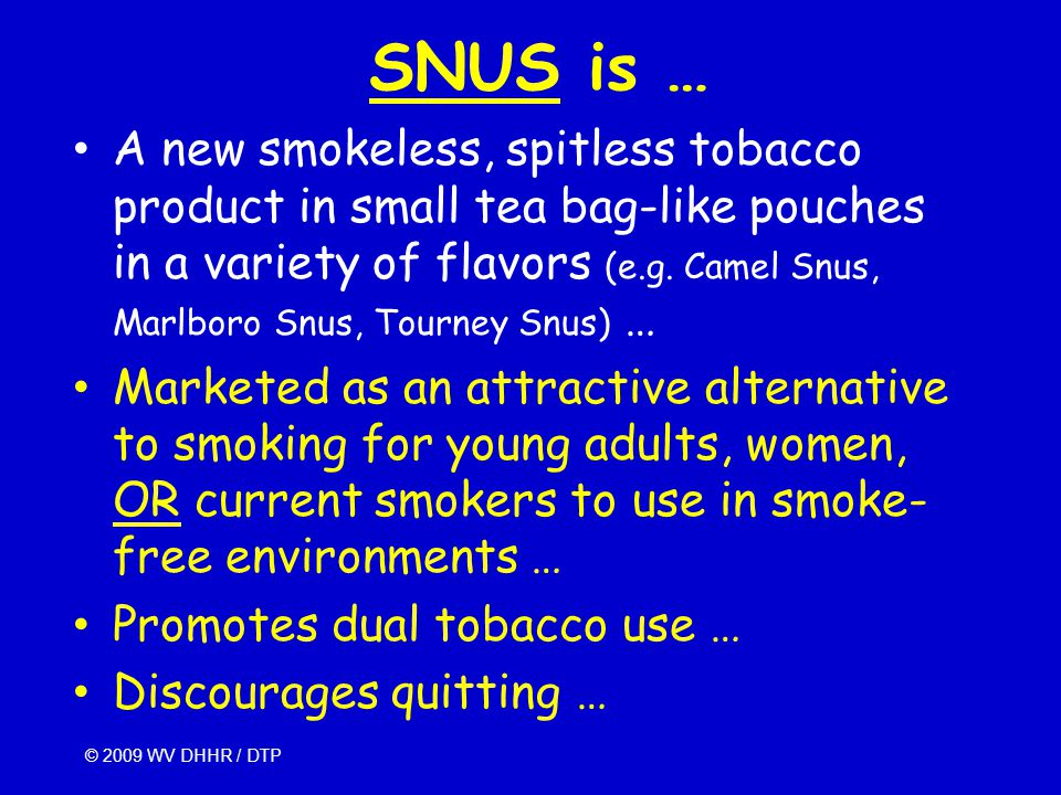 SNUS is … A new smokeless, spitless tobacco product in small tea bag-like pouches in a variety of flavors (e.g.