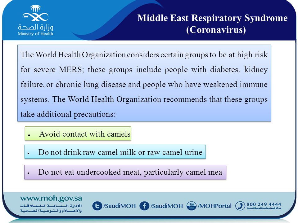 The World Health Organization considers certain groups to be at high risk for severe MERS; these groups include people with diabetes, kidney failure, or chronic lung disease and people who have weakened immune systems.