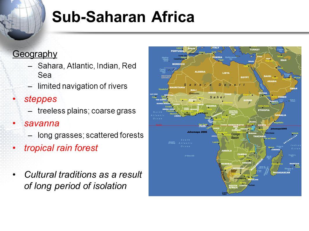 Sub-Saharan Africa Geography –Sahara, Atlantic, Indian, Red Sea –limited navigation of rivers steppes –treeless plains; coarse grass savanna –long gra