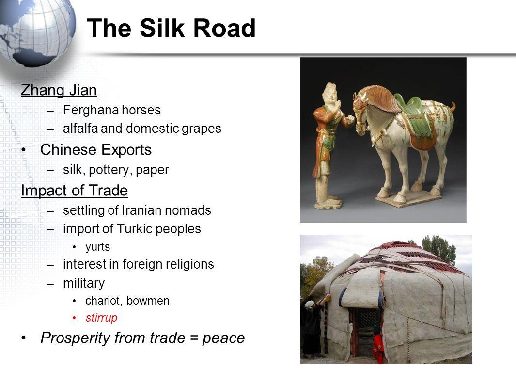 The Silk Road Zhang Jian –Ferghana horses –alfalfa and domestic grapes Chinese Exports –silk, pottery, paper Impact of Trade –settling of Iranian noma