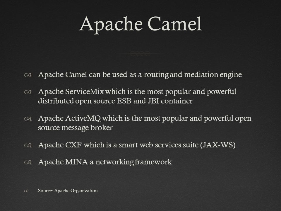 Apache CamelApache Camel  Apache Camel can be used as a routing and mediation engine  Apache ServiceMix which is the most popular and powerful distributed open source ESB and JBI container  Apache ActiveMQ which is the most popular and powerful open source message broker  Apache CXF which is a smart web services suite (JAX-WS)  Apache MINA a networking framework  Source: Apache Organization