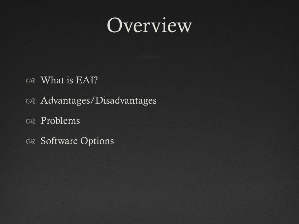 Overview  What is EAI?  Advantages/Disadvantages  Problems  Software Options