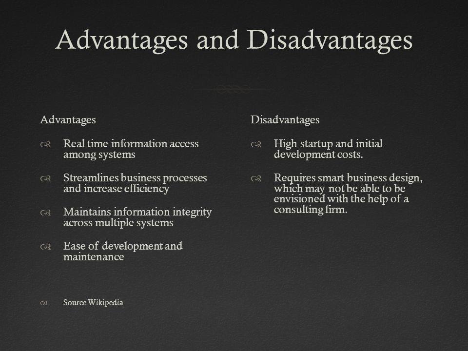 Advantages and DisadvantagesAdvantages and Disadvantages Advantages  Real time information access among systems  Streamlines business processes and increase efficiency  Maintains information integrity across multiple systems  Ease of development and maintenance  Source Wikipedia Disadvantages  High startup and initial development costs.