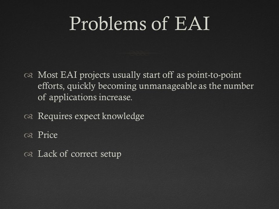 Problems of EAIProblems of EAI  Most EAI projects usually start off as point-to-point efforts, quickly becoming unmanageable as the number of applications increase.