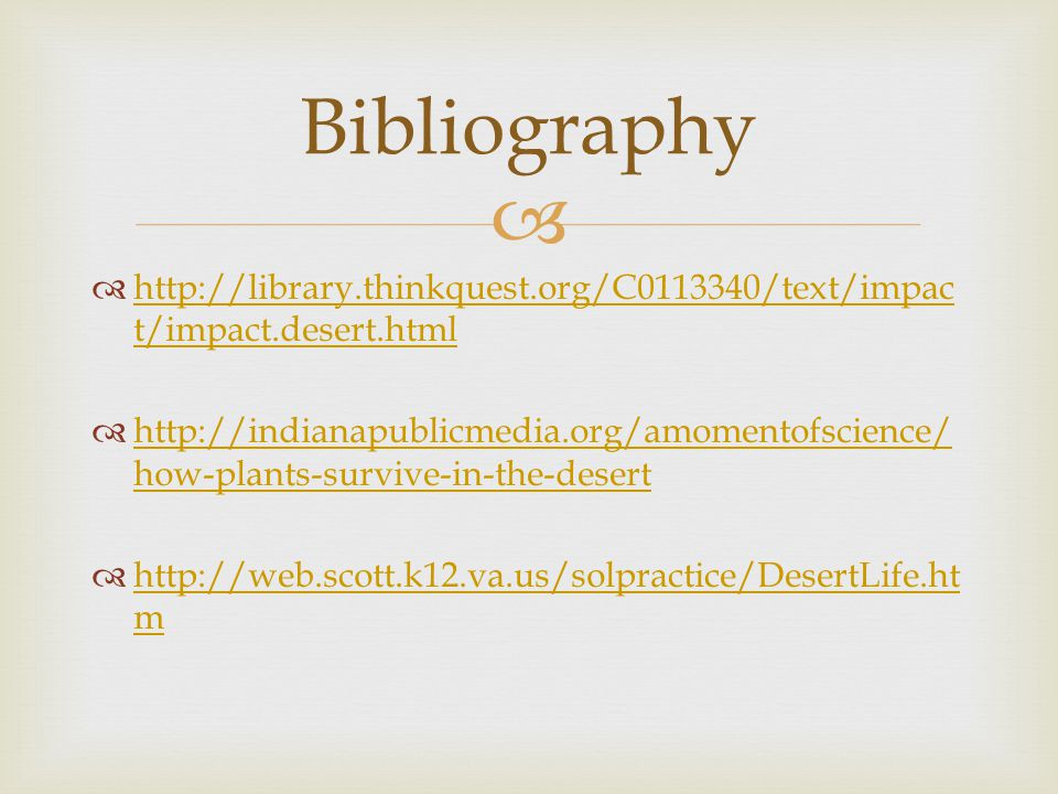   http://library.thinkquest.org/C0113340/text/impac t/impact.desert.html http://library.thinkquest.org/C0113340/text/impac t/impact.desert.html  http://indianapublicmedia.org/amomentofscience/ how-plants-survive-in-the-desert http://indianapublicmedia.org/amomentofscience/ how-plants-survive-in-the-desert  http://web.scott.k12.va.us/solpractice/DesertLife.ht m http://web.scott.k12.va.us/solpractice/DesertLife.ht m Bibliography