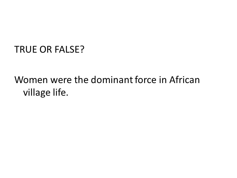 TRUE OR FALSE? Women were the dominant force in African village life.