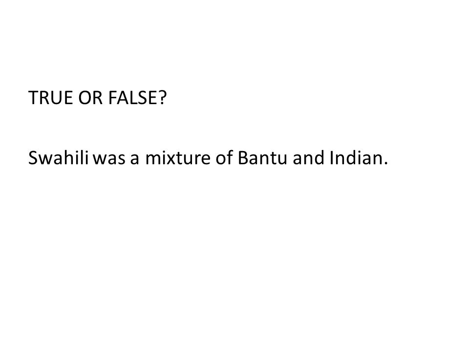 TRUE OR FALSE? Swahili was a mixture of Bantu and Indian.